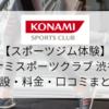 【スポーツジム体験】コナミスポーツクラブ渋谷店の施設・料金・口コミまとめ