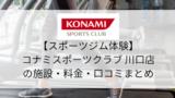 【スポーツジム体験】コナミスポーツクラブ川口店の施設・料金・口コミ・コロナ対策まとめ
