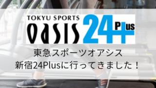 【スポーツジム情報】東急スポーツオアシス新宿24Plusに行ってきました