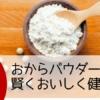 【NHKあさイチまとめ】「おからパウダー」で賢く、おいしく、健康に!