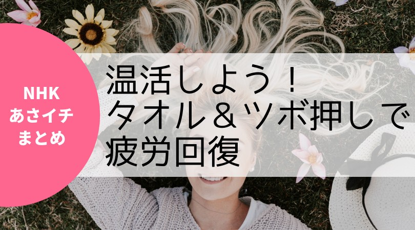 【NHKあさイチまとめ】温活しよう!タオル&ツボ押しで疲労回復