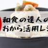 【NHKごごナマ】美味しくて簡単!和食の達人斉藤辰夫さんのおからレシピ!